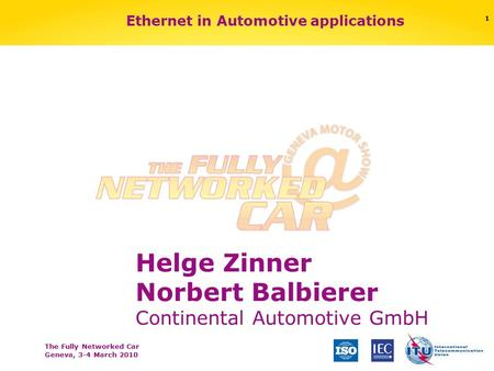 The Fully Networked Car Geneva, 3-4 March 2010 1 Ethernet in Automotive applications Helge Zinner Norbert Balbierer Continental Automotive GmbH.