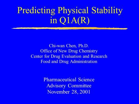 Predicting Physical Stability in Q1A(R) Chi-wan Chen, Ph.D. Office of New Drug Chemistry Center for Drug Evaluation and Research Food and Drug Administration.