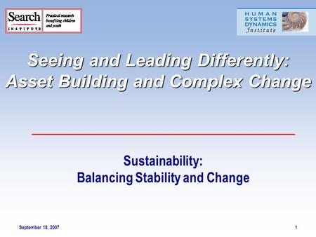 September 18, 20071 Seeing and Leading Differently: Asset Building and Complex Change Sustainability: Balancing Stability and Change.