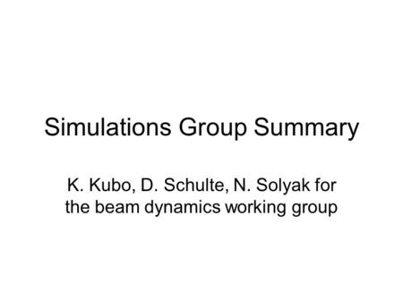 Simulations Group Summary K. Kubo, D. Schulte, N. Solyak for the beam dynamics working group.