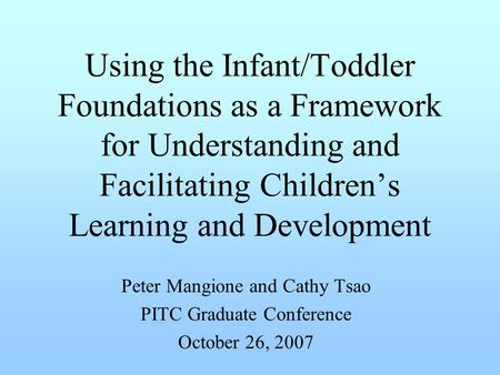 Using the Infant/Toddler Foundations as a Framework for Understanding and Facilitating Children's Learning and Development Peter Mangione and Cathy Tsao.