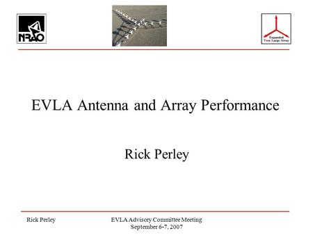 Rick PerleyEVLA Advisory Committee Meeting September 6-7, 2007 EVLA Antenna and Array Performance Rick Perley.