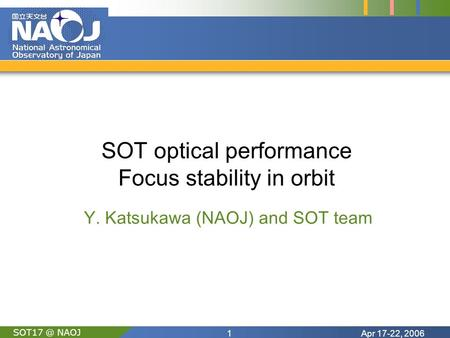 Apr 17-22, 20061 NAOJ SOT optical performance Focus stability in orbit Y. Katsukawa (NAOJ) and SOT team.
