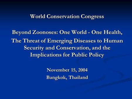World Conservation Congress Beyond Zoonoses: One World - One Health, The Threat of Emerging Diseases to Human Security and Conservation, and the Implications.