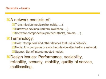 1 Networks – basics zA network consists of: yTransmission media (wire, cable, …). yHardware devices (routers, switches, …). ySoftware components (protocol.