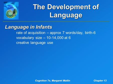 Cognition 7e, Margaret MatlinChapter 13 The Development of Language Language in Infants rate of acquisition – approx 7 words/day, birth-6 vocabulary size.