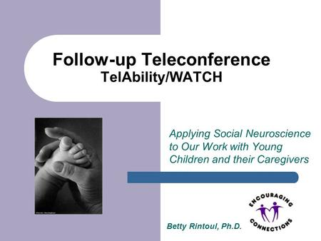Follow-up Teleconference TelAbility/WATCH Applying Social Neuroscience to Our Work with Young Children and their Caregivers Betty Rintoul, Ph.D.