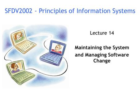 Lecture 14 Maintaining the System and Managing Software Change SFDV2002 - Principles of Information Systems.
