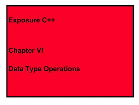 Exposure C++ Chapter VI Data Type Operations C++ Integer Operations Symbols +Addition -Subtraction *Multiplication /Integer division %Modulus or Remainder.