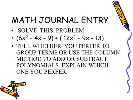 MATH JOURNAL ENTRY SOLVE THIS PROBLEM (6x 2 + 4x - 9) + ( 12x 2 + 9x - 13) TELL WHETHER YOU PERFER TO GROUP TERMS OR USE THE COLUMN METHOD TO ADD OR SUBTRACT.
