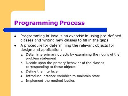 Programming Process Programming in Java is an exercise in using pre-defined classes and writing new classes to fill in the gaps A procedure for determining.