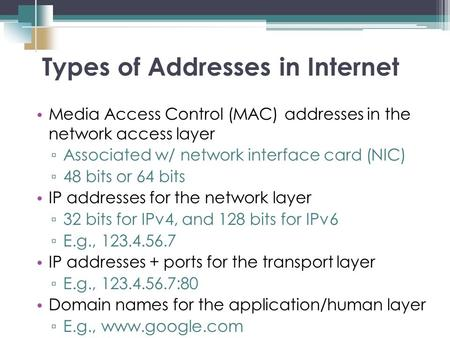 Media Access Control (MAC) addresses in the network access layer ▫ Associated w/ network interface card (NIC) ▫ 48 bits or 64 bits IP addresses for the.