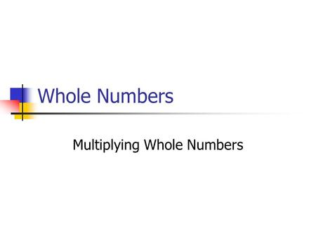 Whole Numbers Multiplying Whole Numbers. Properties of Multiplication Commutative Property of Multiplication Multiplication Properties of 0 and 1 Associative.