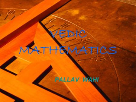 VEDIC MATHEMATICS PALLAV WAHI. What is vadic maths?  Vedic mathematics is the name given to the ancient system of mathematics  It's a unique technique.