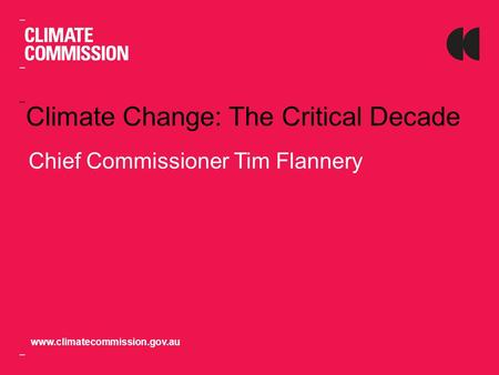 Climate Change: The Critical Decade Chief Commissioner Tim Flannery www.climatecommission.gov.au.