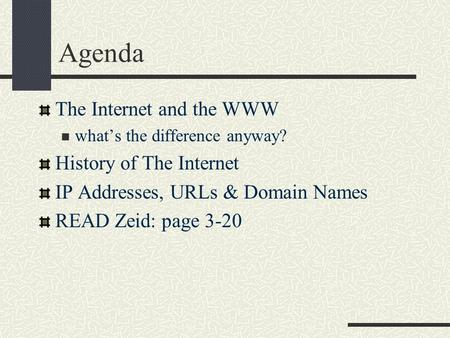 Agenda The Internet and the WWW what's the difference anyway? History of The Internet IP Addresses, URLs & Domain Names READ Zeid: page 3-20.