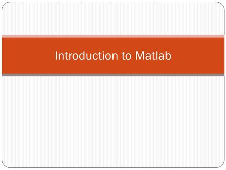 Introduction to Matlab. What is Matlab? Matlab is basically a high level language which has many specialized toolboxes for making things easier for us.