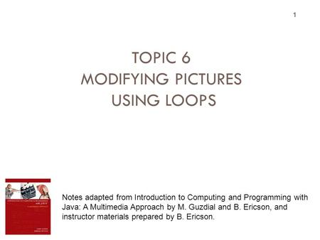 TOPIC 6 MODIFYING PICTURES USING LOOPS 1 Notes adapted from Introduction to Computing and Programming with Java: A Multimedia Approach by M. Guzdial and.