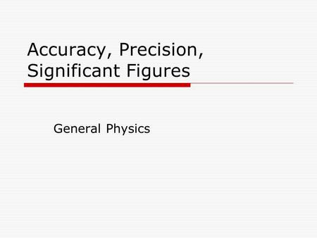 Accuracy, Precision, Significant Figures General Physics.