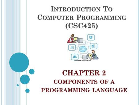 CHAPTER 2 COMPONENTS OF A PROGRAMMING LANGUAGE I NTRODUCTION T O C OMPUTER P ROGRAMMING (CSC425)