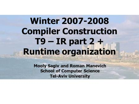 Winter 2007-2008 Compiler Construction T9 – IR part 2 + Runtime organization Mooly Sagiv and Roman Manevich School of Computer Science Tel-Aviv University.