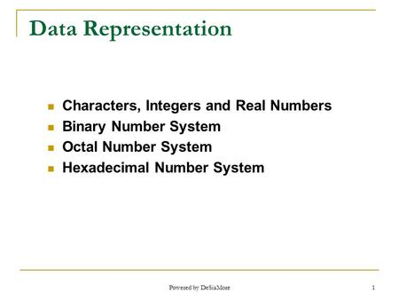 1 Data Representation Characters, Integers and Real Numbers Binary Number System Octal Number System Hexadecimal Number System Powered by DeSiaMore.