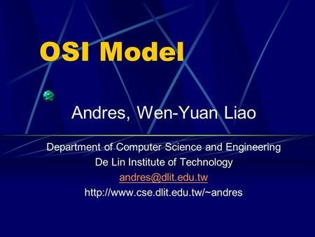 OSI Model Andres, Wen-Yuan Liao Department of Computer Science and Engineering De Lin Institute of Technology