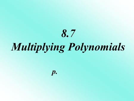 8.7 Multiplying Polynomials p.. The FOIL method is ONLY used when you multiply 2 binomials. F irst terms O utside terms I nside terms L ast terms.
