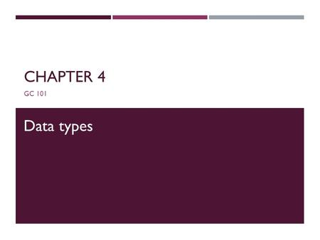 CHAPTER 4 GC 101 Data types. DATA TYPES  For all data, assign a name (identifier) and a data type  Data type tells compiler:  How much memory to allocate.