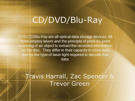 CD/DVD/Blu-Ray Travis Harrall, Zac Spencer & Trevor Green DVD/CD/Blu-Ray are all optical data storage devices. All three employ lasers and the principle.