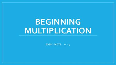 BEGINNING MULTIPLICATION BASIC FACTS 0 - 4. Multiplication is REPEATED ADDITION. It is a shortcut to skip counting. The first number in the problem tells.