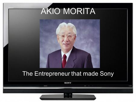 AKIO MORITA The Entrepreneur that made Sony. His Life Information And Work his Business' progress More about Akio Morita. Born on January 26, 1921in Nagoya,