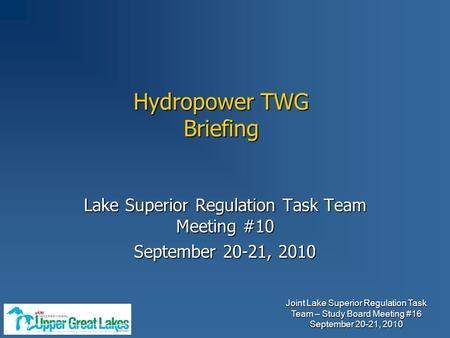 Joint Lake Superior Regulation Task Team – Study Board Meeting #16 September 20-21, 2010 Lake Superior Regulation Task Team Meeting #10 September 20-21,