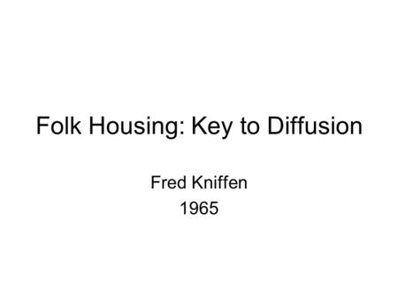 Folk Housing: Key to Diffusion Fred Kniffen 1965.