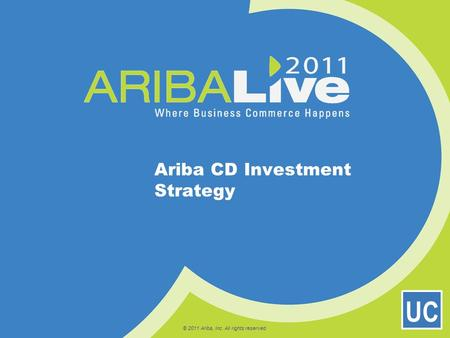 © 2011 Ariba, Inc. All rights reserved. Ariba CD Investment Strategy UC.