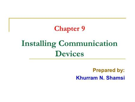 Chapter 9 Installing Communication Devices Prepared by: Khurram N. Shamsi.
