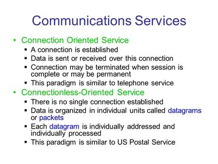 Communications Services Connection Oriented Service  A connection is established  Data is sent or received over this connection  Connection may be terminated.