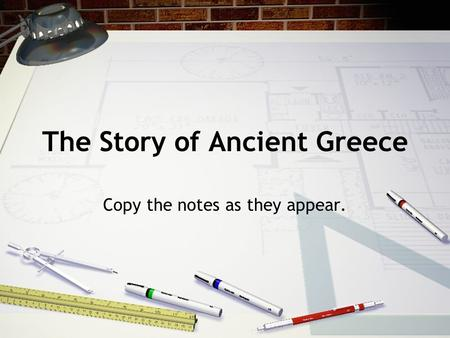 The Story of Ancient Greece Copy the notes as they appear.