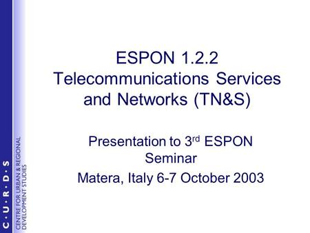 ESPON 1.2.2 Telecommunications Services and Networks (TN&S) Presentation to 3 rd ESPON Seminar Matera, Italy 6-7 October 2003.