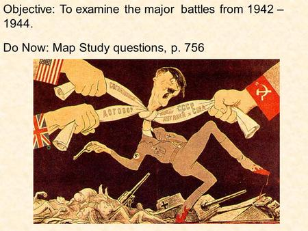 Objective: To examine the major battles from 1942 – 1944. Do Now: Map Study questions, p. 756.