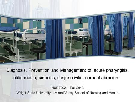 Diagnosis, Prevention and Management <strong>of</strong>: acute pharyngitis, otitis media, sinusitis, conjunctivitis, corneal abrasion NUR7202 – Fall 2013 Wright State.