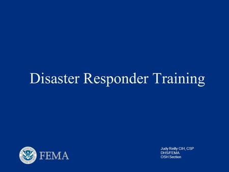 Disaster Responder Training Judy Reilly CIH, CSP DHS/FEMA OSH Section.