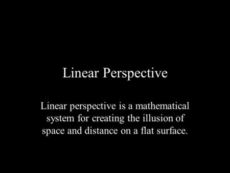 Linear Perspective Linear perspective is a mathematical system for creating the illusion of space and distance on a flat surface.