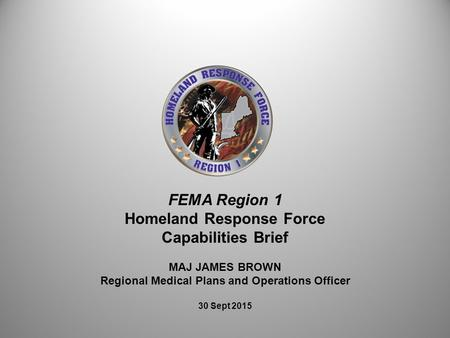 FEMA Region 1 Homeland Response Force Capabilities Brief MAJ JAMES BROWN Regional Medical Plans and Operations Officer 30 Sept 2015.