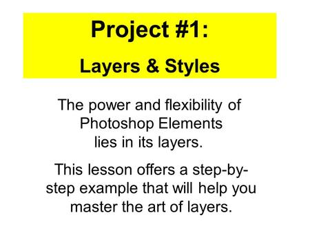 Project #1: Layers & Styles This lesson offers a step-by- step example that will help you master the art of layers. The power and flexibility of Photoshop.