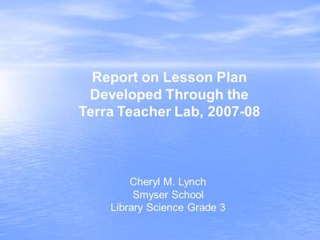 Cheryl M. Lynch Smyser School Library Science Grade 3 Report on Lesson Plan Developed Through the Terra Teacher Lab, 2007-08.