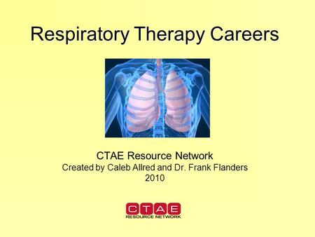 Respiratory Therapy Careers CTAE Resource Network Created by Caleb Allred and Dr. Frank Flanders 2010.