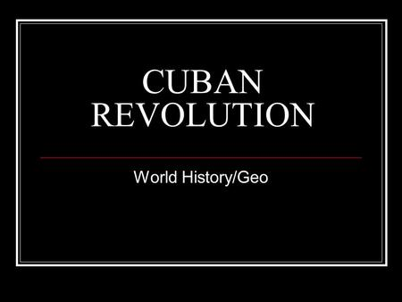 CUBAN REVOLUTION World History/Geo. Today Review 7-stages of revolution in Cuba Thinking Critically Could the U.S. have interacted differently with Cuba.