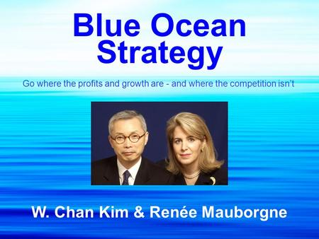 Blue Ocean Strategy Go where the profits and growth are - and where the competition isn't W. Chan Kim & Renée Mauborgne.