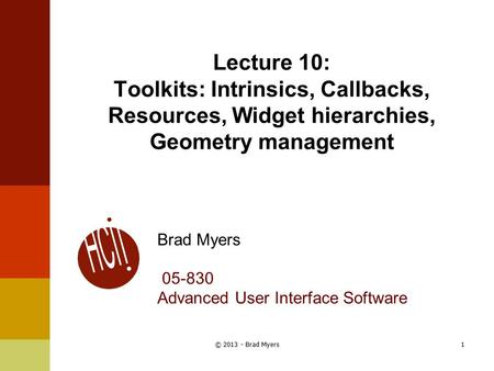 Lecture 10: Toolkits: Intrinsics, Callbacks, Resources, Widget hierarchies, Geometry management Brad Myers 05-830 Advanced User Interface Software 1© 2013.